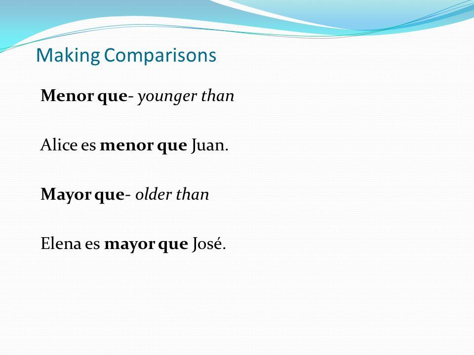 Making Comparisons Menor que- younger than Alice es menor que Juan. Mayor que- older than Elena es mayor que José.