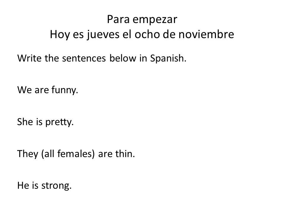 Para empezar Hoy es jueves el ocho de noviembre Write the sentences below in Spanish. We are funny. She is pretty. They (all females) are thin. He is