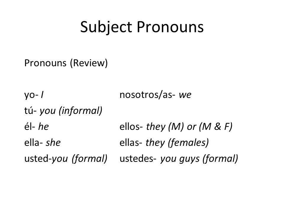 Subject Pronouns Pronouns (Review) yo- I nosotros/as- we tú- you (informal) él- he ellos- they (M) or (M & F) ella- she ellas- they (females) usted-you (formal) ustedes- you guys (formal)