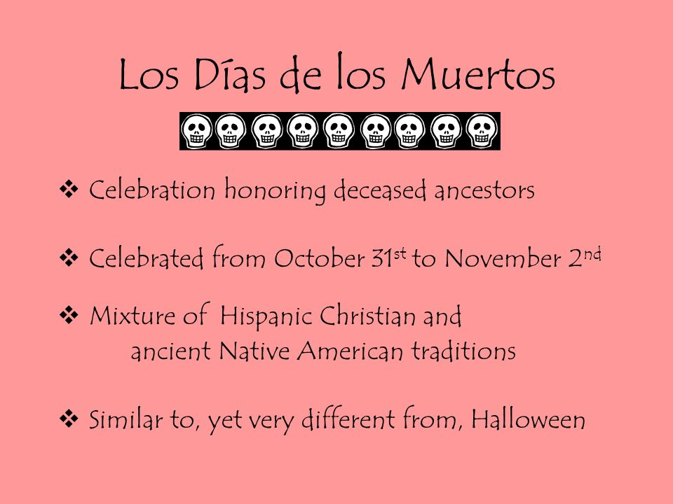 Los Días de los Muertos Celebration honoring deceased ancestors Celebrated from October 31 st to November 2 nd Mixture of Hispanic Christian and ancient Native American traditions Similar to, yet very different from, Halloween