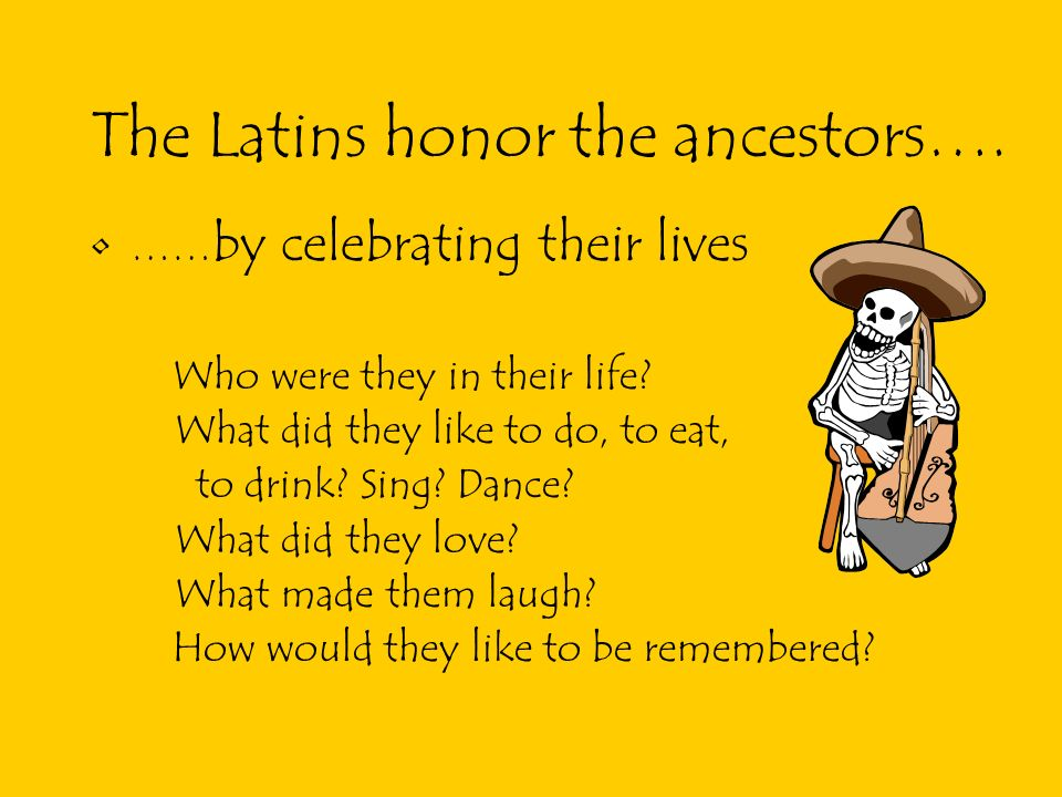 The Latins honor the ancestors….…… by celebrating their lives Who were they in their life.