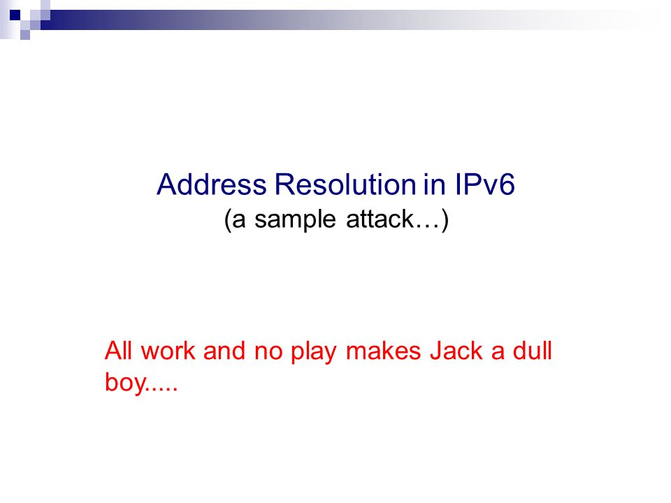 Address Resolution in IPv6 (a sample attack…) All work and no play makes Jack a dull boy.....