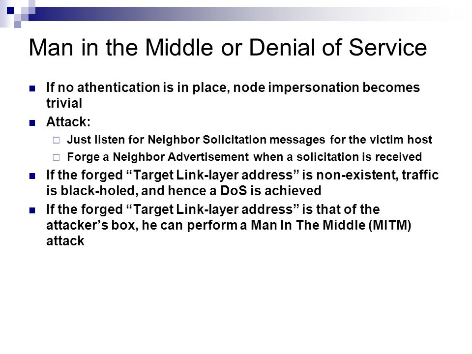 Man in the Middle or Denial of Service If no athentication is in place, node impersonation becomes trivial Attack: Just listen for Neighbor Solicitati