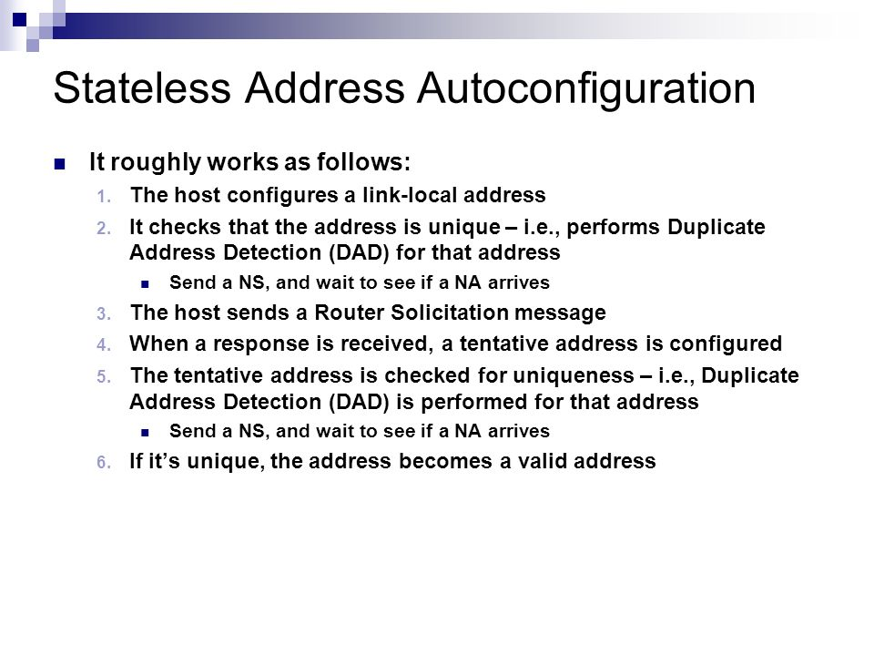 Stateless Address Autoconfiguration It roughly works as follows: The host configures a link-local address It checks that the address is unique – i.e.,