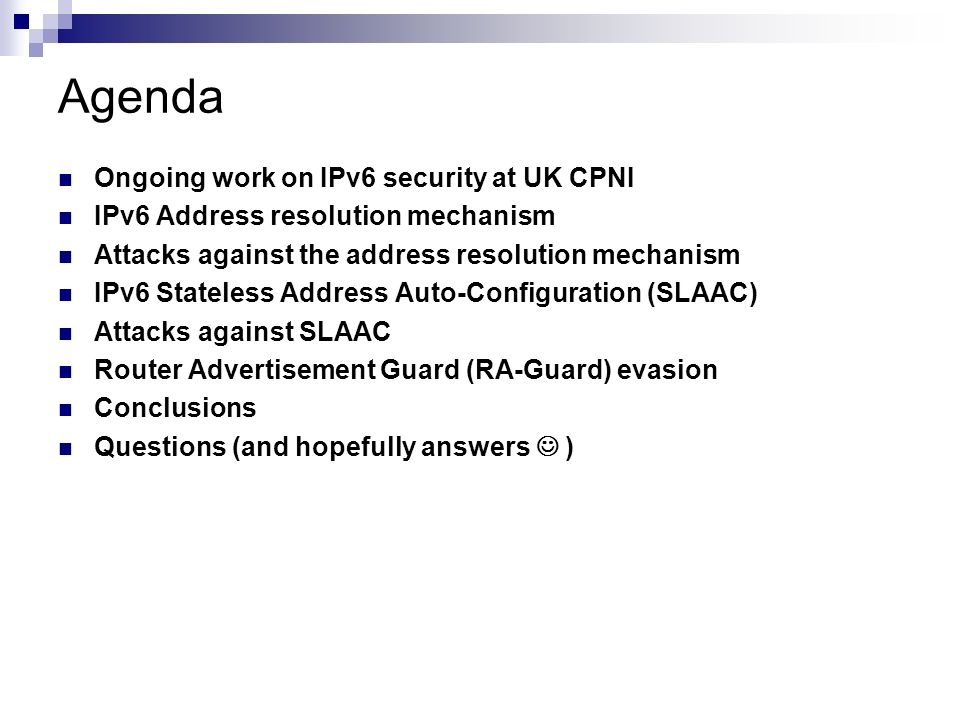 Agenda Ongoing work on IPv6 security at UK CPNI IPv6 Address resolution mechanism Attacks against the address resolution mechanism IPv6 Stateless Addr