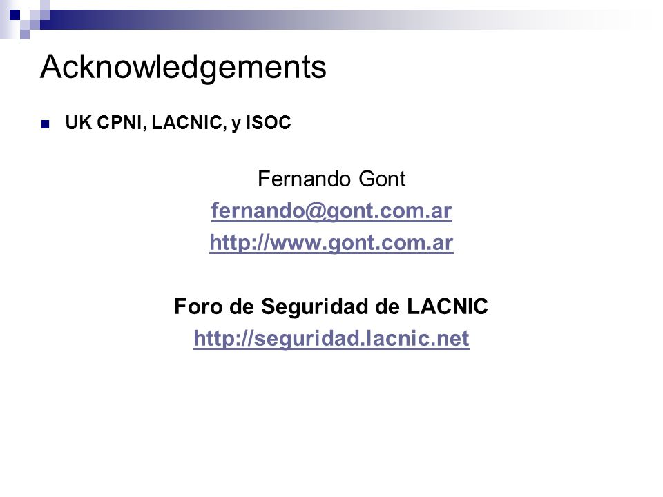 Acknowledgements UK CPNI, LACNIC, y ISOC Fernando Gont fernando@gont.com.ar http://www.gont.com.ar Foro de Seguridad de LACNIC http://seguridad.lacnic