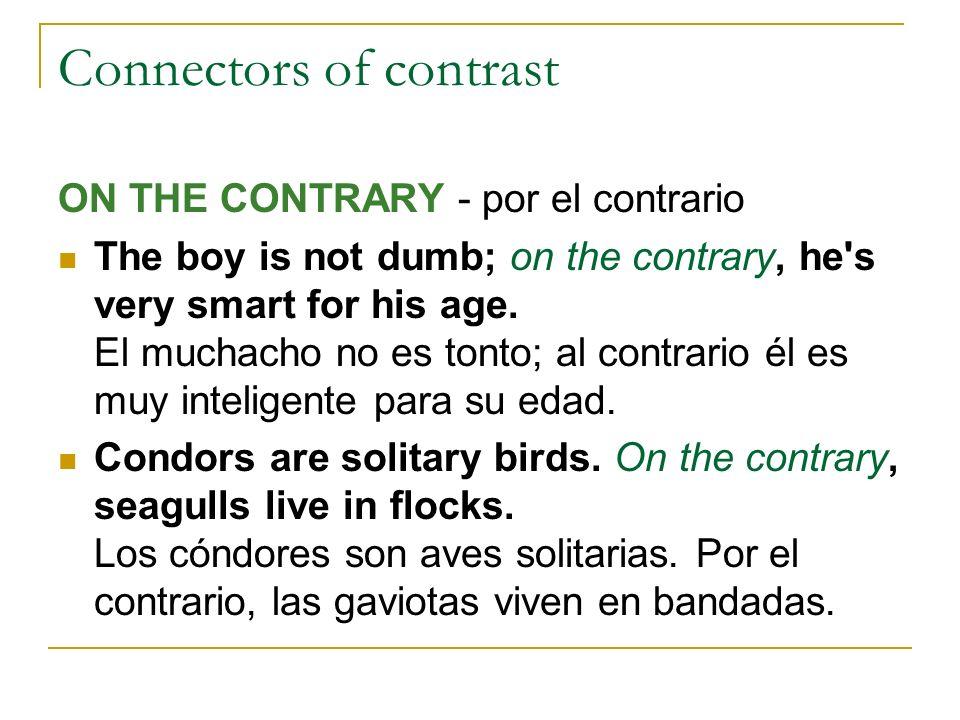 Connectors of contrast ON THE CONTRARY - por el contrario The boy is not dumb; on the contrary, he's very smart for his age. El muchacho no es tonto;