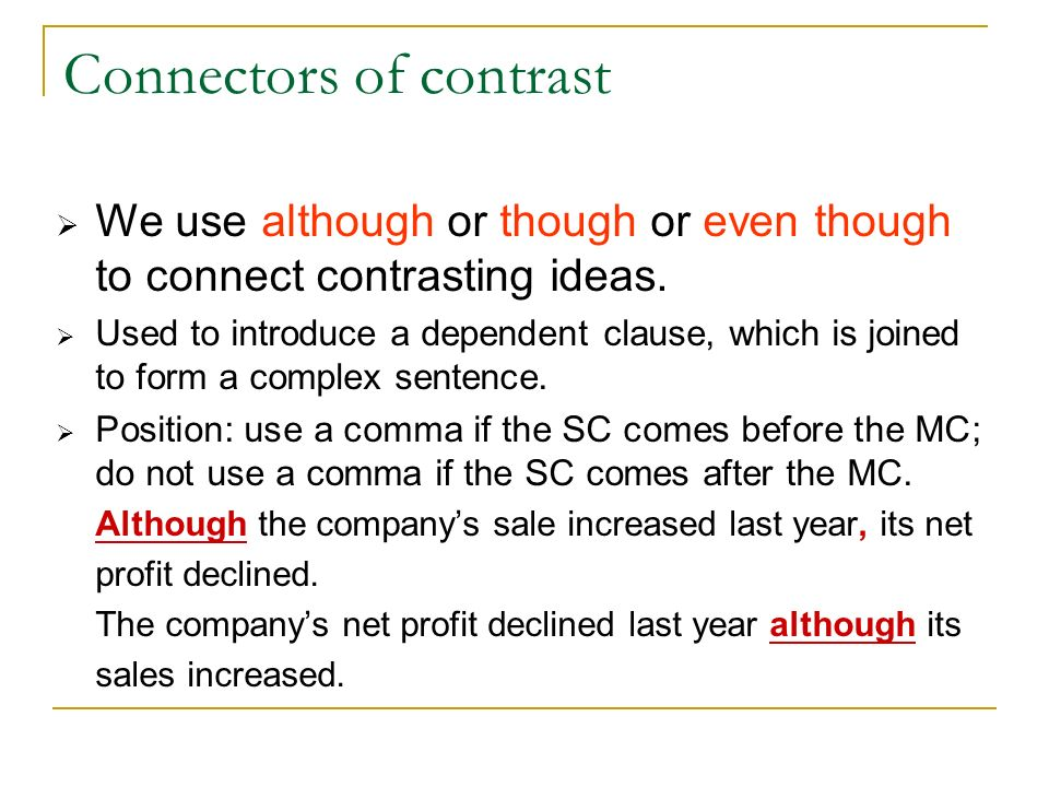 Connectors of contrast Though/ although/ even though+ clause [subj + verb] = in spite of/ despite the fact that + clause [subj + verb] = in spite of/ despite + Noun phrase or V-ing Examples: Even though he is a millionaire, he is very mean.