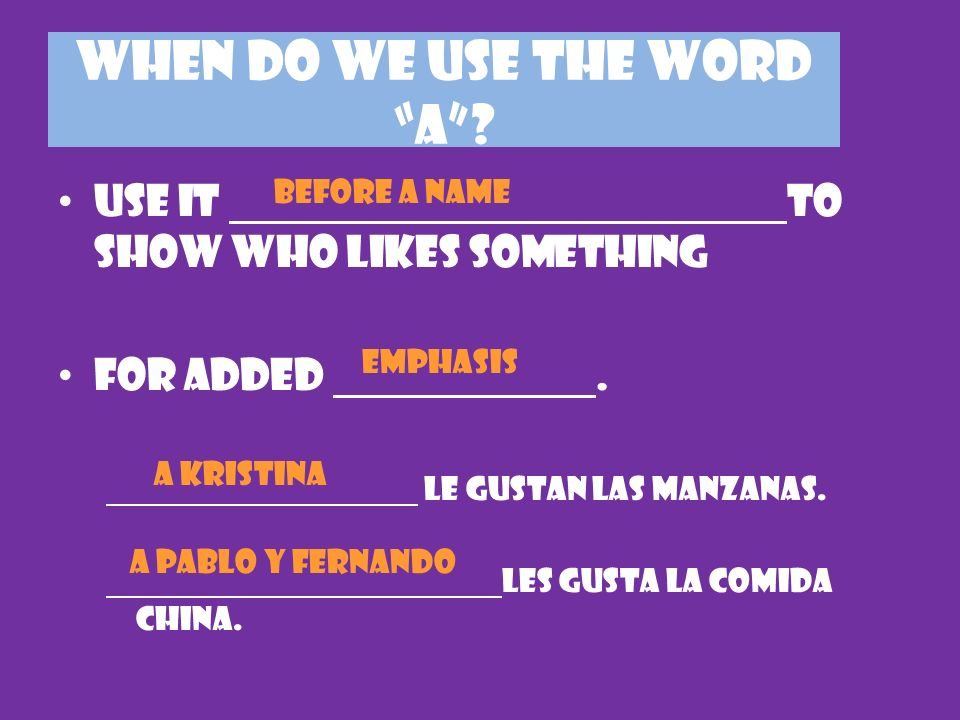 WHEN DO WE USE THE WORD A? Use it to show who likes something For added. le gustan las manzanas. les gusta la comida china. before a name emphasis A K
