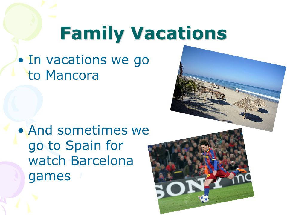 Family Vacations In vacations we go to Mancora And sometimes we go to Spain for watch Barcelona games