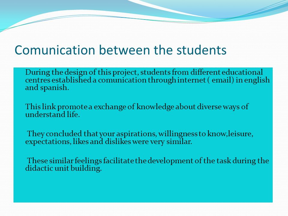 Comunication between the students During the design of this project, students from different educational centres established a comunication through internet ( email) in english and spanish.