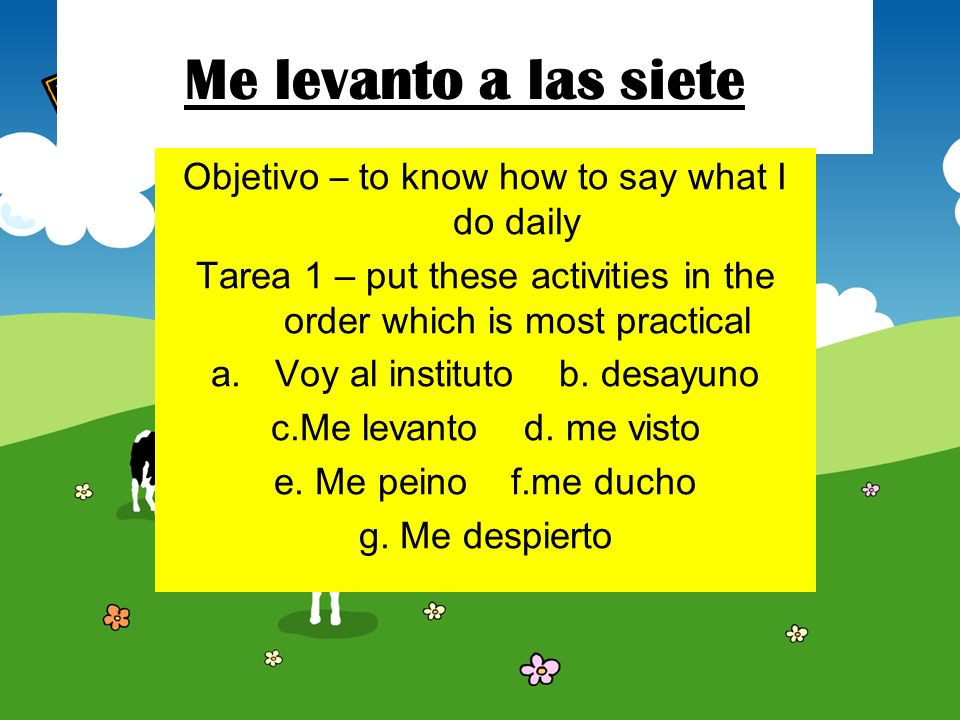 Me levanto a las siete Objetivo – to know how to say what I do daily Tarea 1 – put these activities in the order which is most practical a.Voy al instituto b.