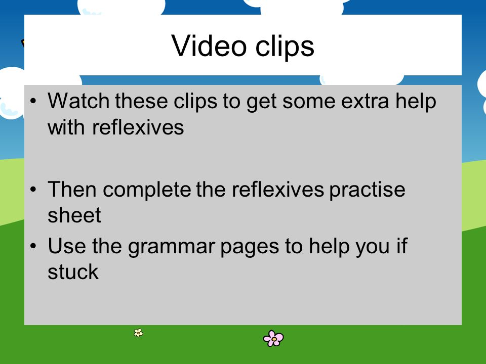 Video clips Watch these clips to get some extra help with reflexives Then complete the reflexives practise sheet Use the grammar pages to help you if stuck