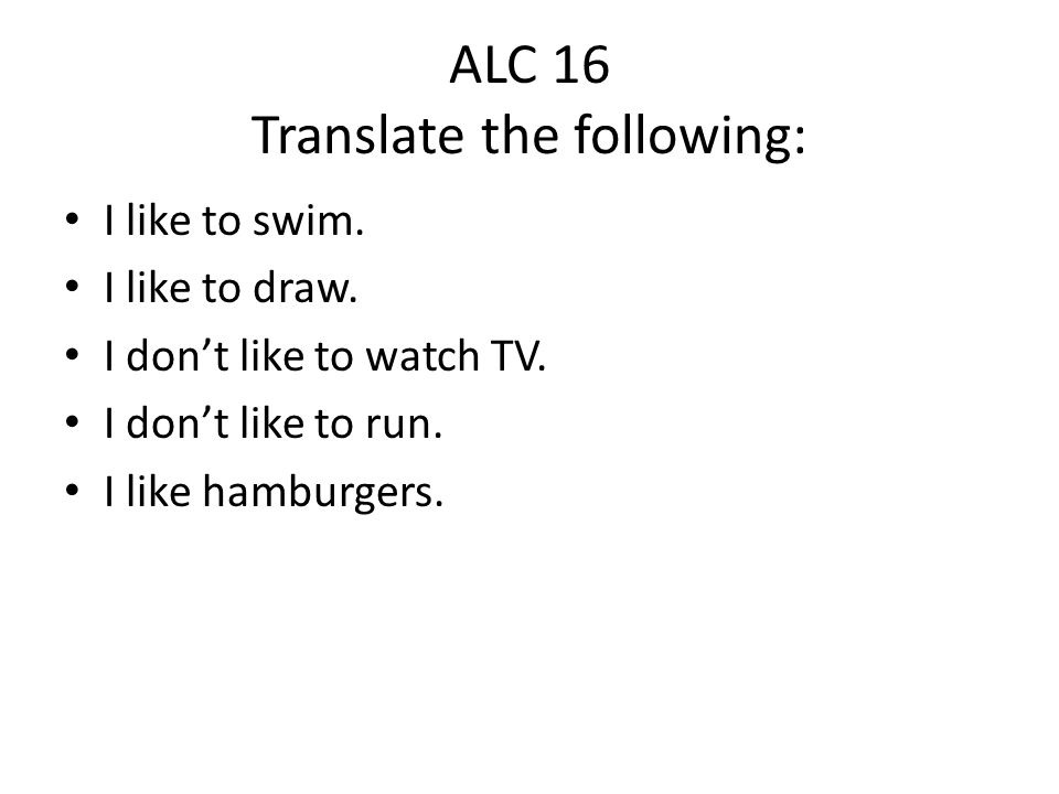 ALC 16 Translate the following: I like to swim. I like to draw.