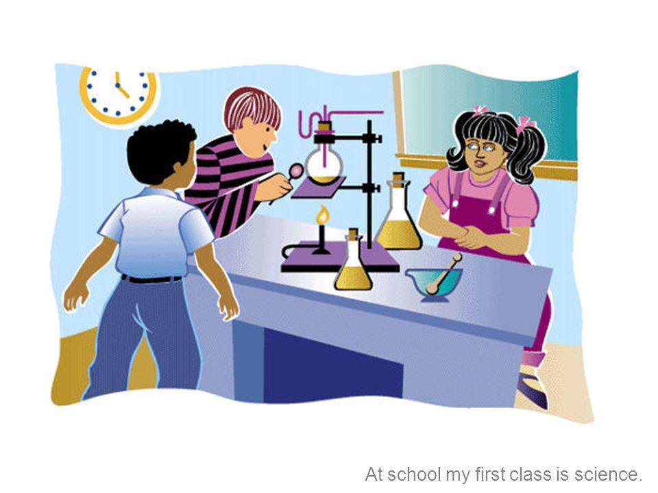 En la escuela, mi primera clase es ciencias.