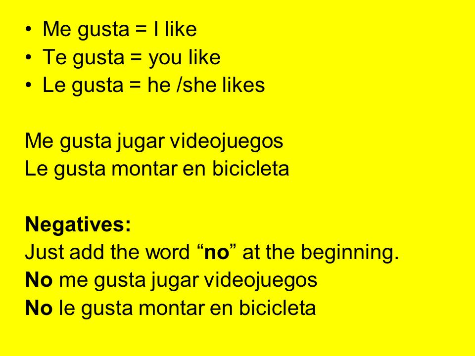 Me gusta = I like Te gusta = you like Le gusta = he /she likes Me gusta jugar videojuegos Le gusta montar en bicicleta Negatives: Just add the word no