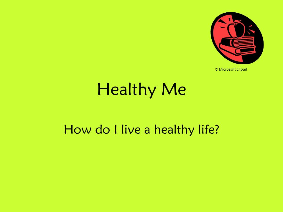 Healthy Me How do I live a healthy life? © Microsoft clipart