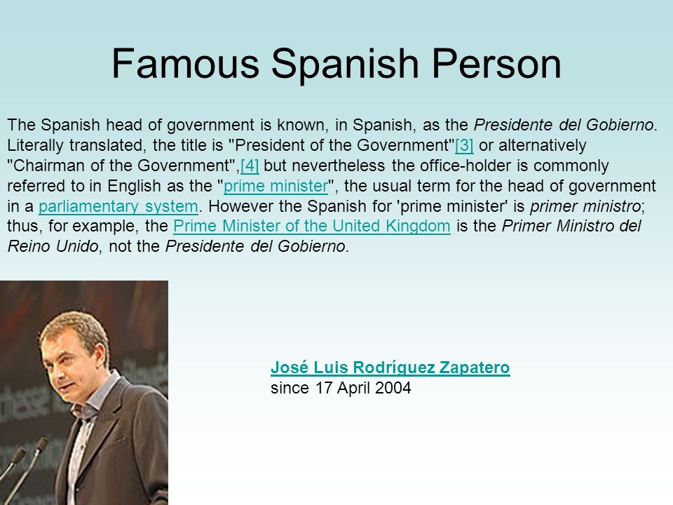 Famous Spanish Person The Spanish head of government is known, in Spanish, as the Presidente del Gobierno. Literally translated, the title is
