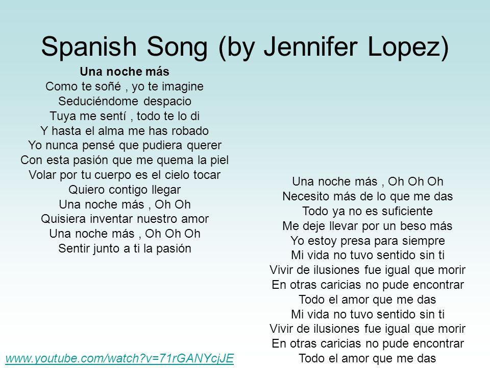 Spanish Song (by Jennifer Lopez) Una noche más Como te soñé, yo te imagine Seduciéndome despacio Tuya me sentí, todo te lo di Y hasta el alma me has r