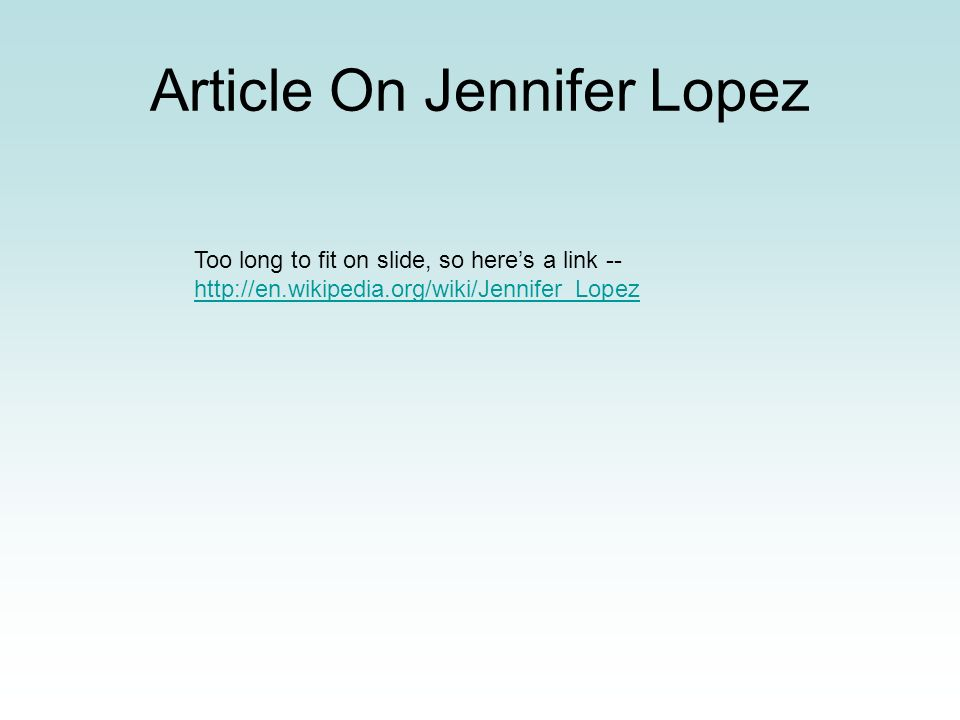 Article On Jennifer Lopez Too long to fit on slide, so heres a link -- http://en.wikipedia.org/wiki/Jennifer_Lopez http://en.wikipedia.org/wiki/Jennif