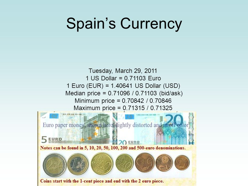 Spains Currency Tuesday, March 29, 2011 1 US Dollar = 0.71103 Euro 1 Euro (EUR) = 1.40641 US Dollar (USD) Median price = 0.71096 / 0.71103 (bid/ask) M