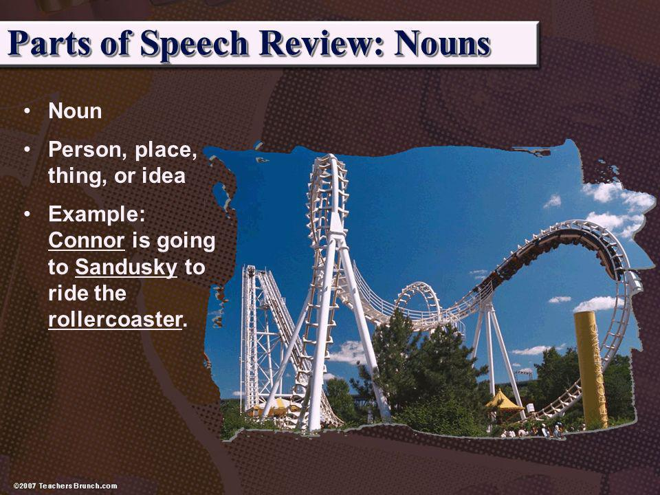 Parts of Speech Review: Nouns Noun Person, place, thing, or idea Example: Connor is going to Sandusky to ride the rollercoaster.