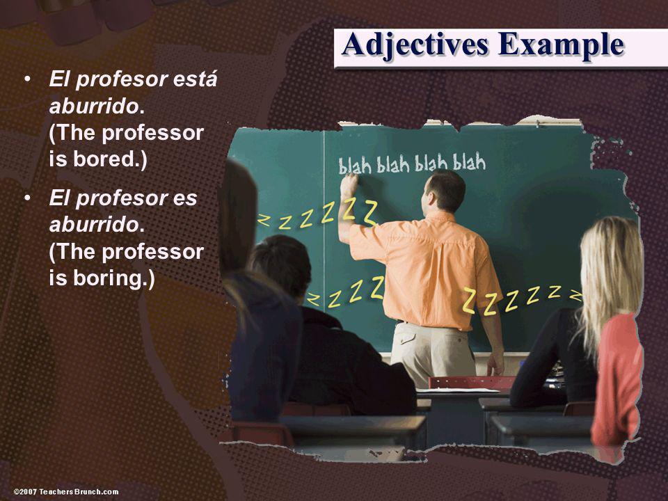 Adjectives Example El profesor está aburrido. (The professor is bored.) El profesor es aburrido. (The professor is boring.)