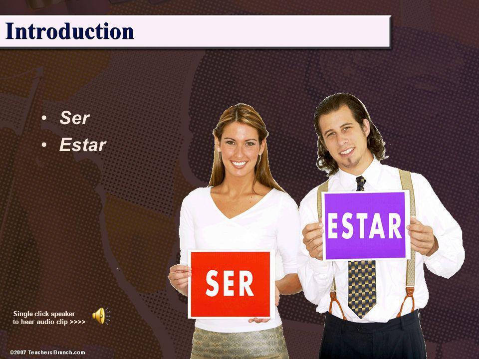 Introduction Ser Estar Single click speaker to hear audio clip >>>>