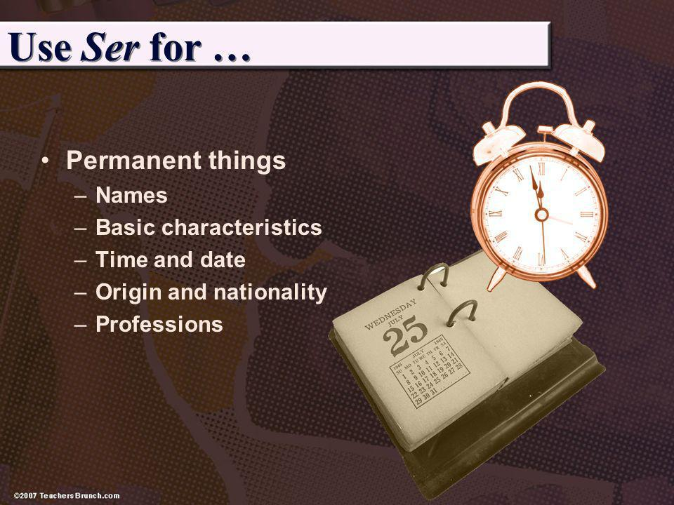 Use Ser for … Permanent things –Names –Basic characteristics –Time and date –Origin and nationality –Professions
