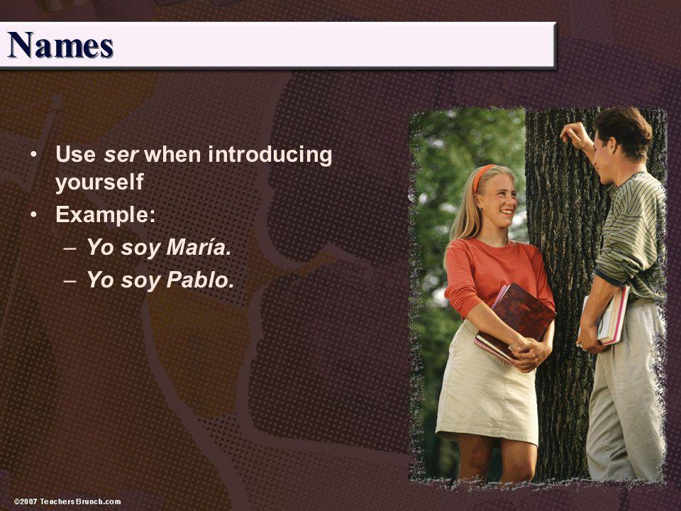 Names Use ser when introducing yourself Example: –Yo soy María. –Yo soy Pablo.