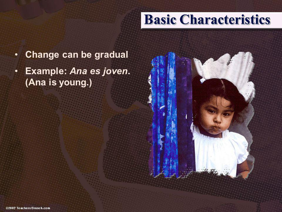 Basic Characteristics Change can be gradual Example: Ana es joven. (Ana is young.)