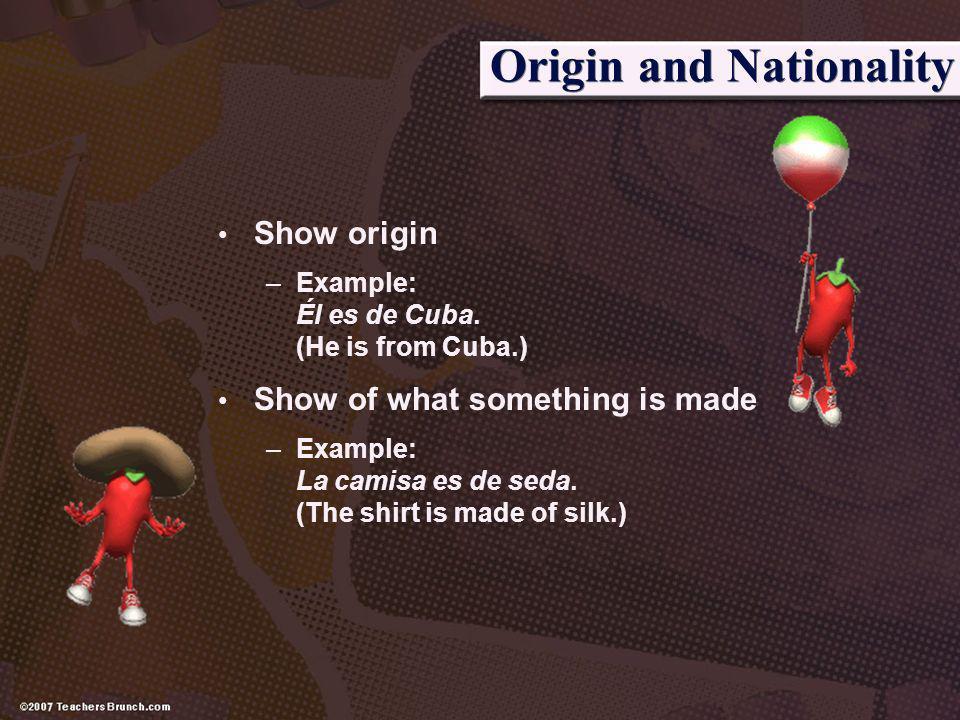 Origin and Nationality Show origin –Example: Él es de Cuba. (He is from Cuba.) Show of what something is made –Example: La camisa es de seda. (The shi