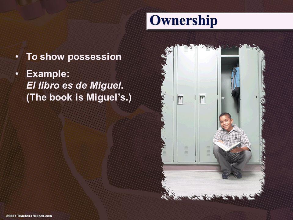 Ownership To show possession Example: El libro es de Miguel. (The book is Miguels.)