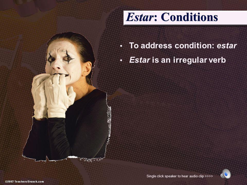 Estar: Conditions To address condition: estar Estar is an irregular verb Single click speaker to hear audio clip >>>>