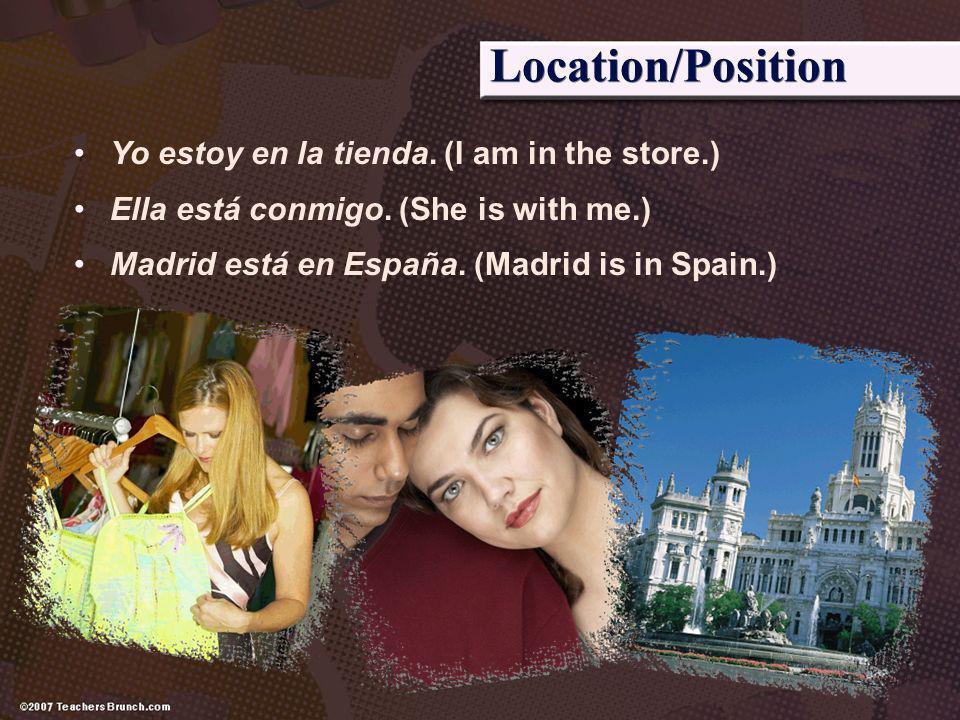 Location/Position Yo estoy en la tienda. (I am in the store.) Ella está conmigo. (She is with me.) Madrid está en España. (Madrid is in Spain.)