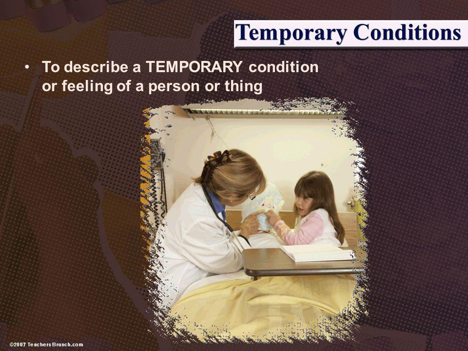 Temporary Conditions To describe a TEMPORARY condition or feeling of a person or thing