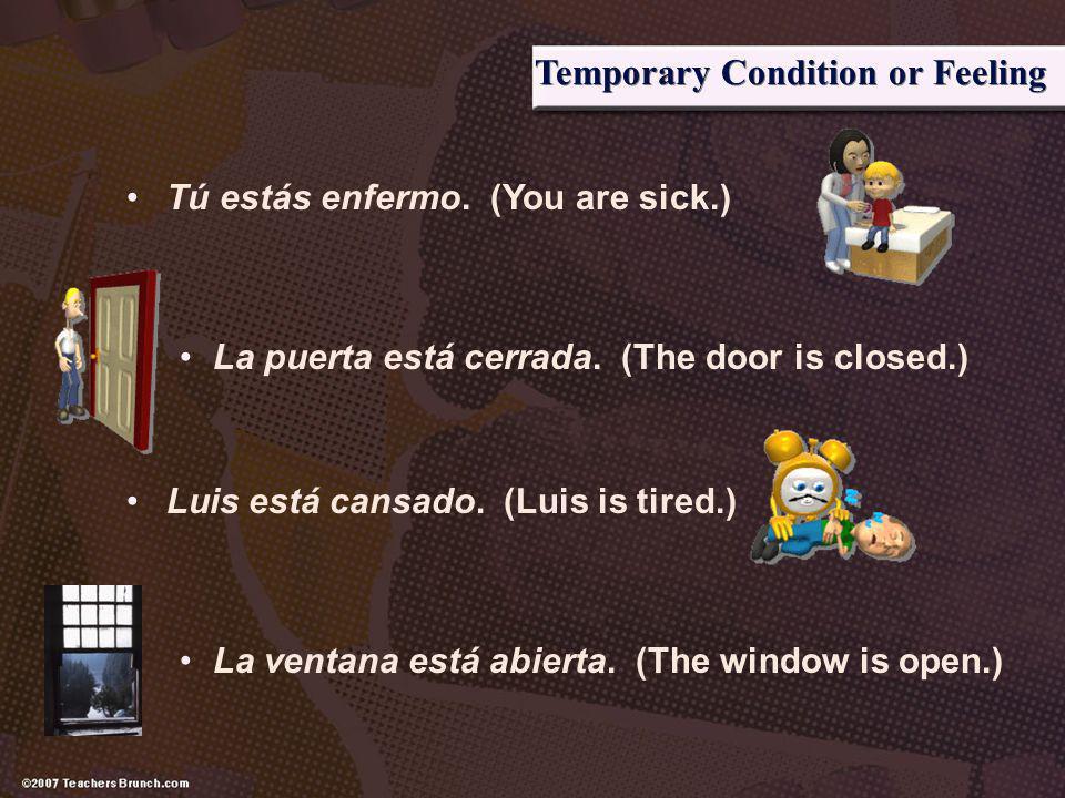 Temporary Condition or Feeling Tú estás enfermo. (You are sick.) La puerta está cerrada. (The door is closed.) Luis está cansado. (Luis is tired.) La