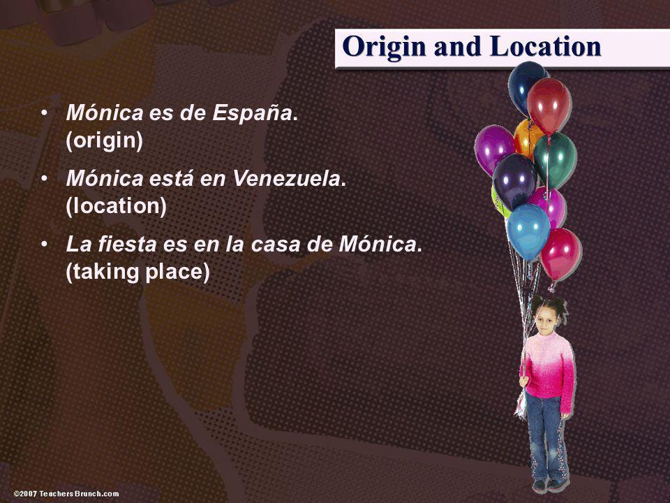 Origin and Location Mónica es de España. (origin) Mónica está en Venezuela. (location) La fiesta es en la casa de Mónica. (taking place)