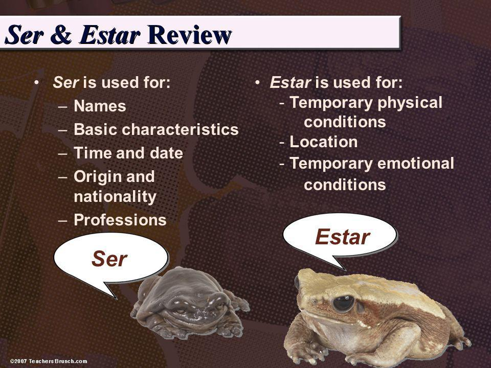 Ser & Estar Review Ser is used for: –Names –Basic characteristics –Time and date –Origin and nationality –Professions Ser Estar Estar is used for: - T