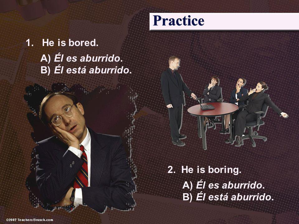 Practice 1. He is bored. A) Él es aburrido. B) Él está aburrido. 2. He is boring. A) Él es aburrido. B) Él está aburrido.