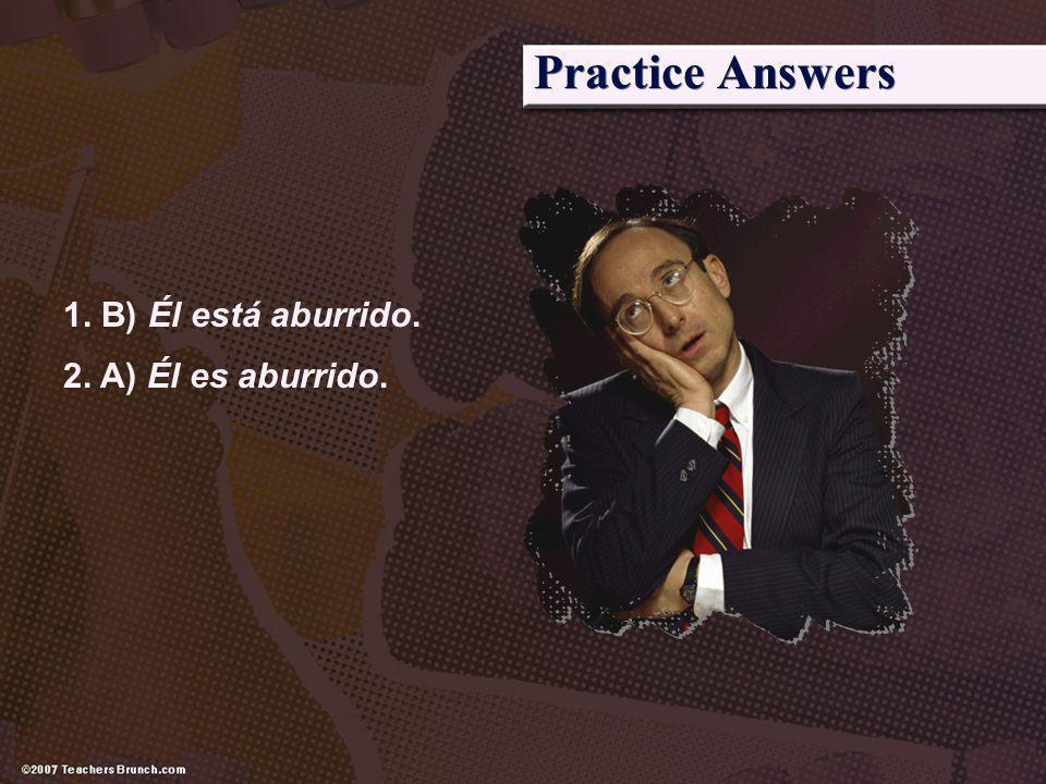 Practice Answers 1. B) Él está aburrido. 2. A) Él es aburrido.