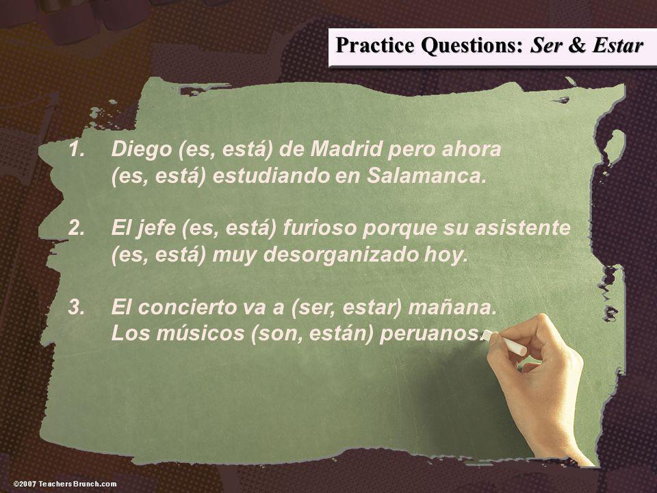 Practice Questions: Ser & Estar 1.Diego (es, está) de Madrid pero ahora (es, está) estudiando en Salamanca. 2.El jefe (es, está) furioso porque su asi