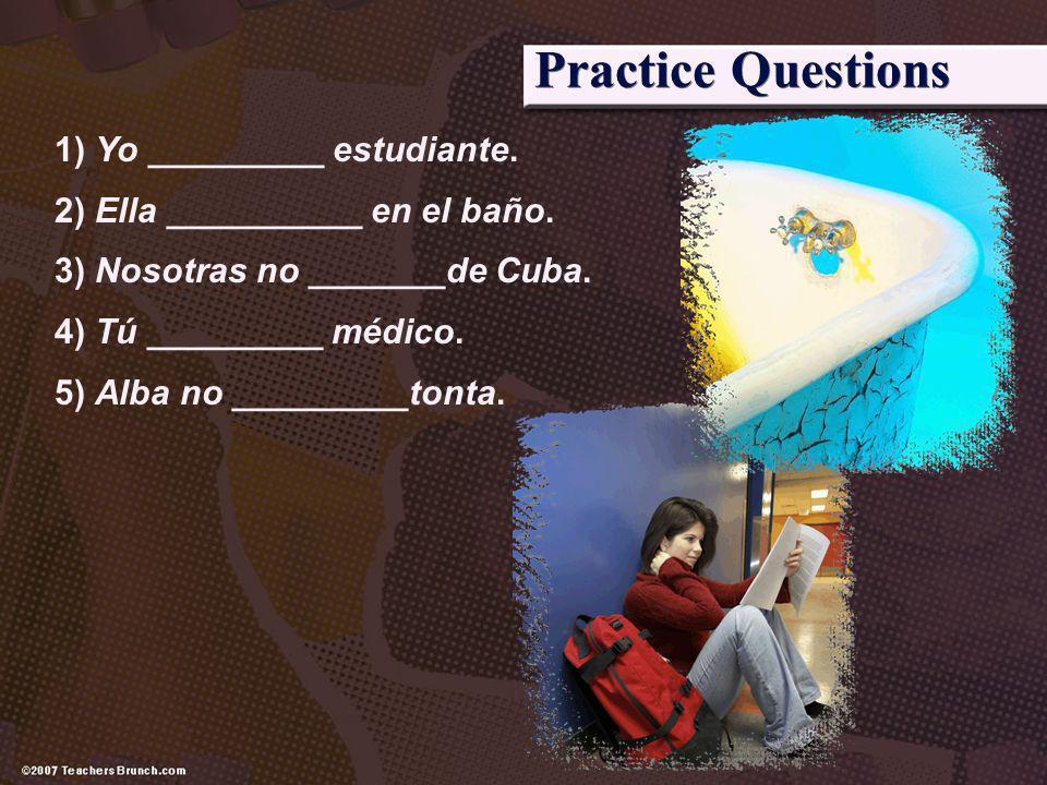 Practice Questions 1) Yo _________ estudiante. 2) Ella __________ en el baño. 3) Nosotras no _______de Cuba. 4) Tú _________ médico. 5) Alba no ______