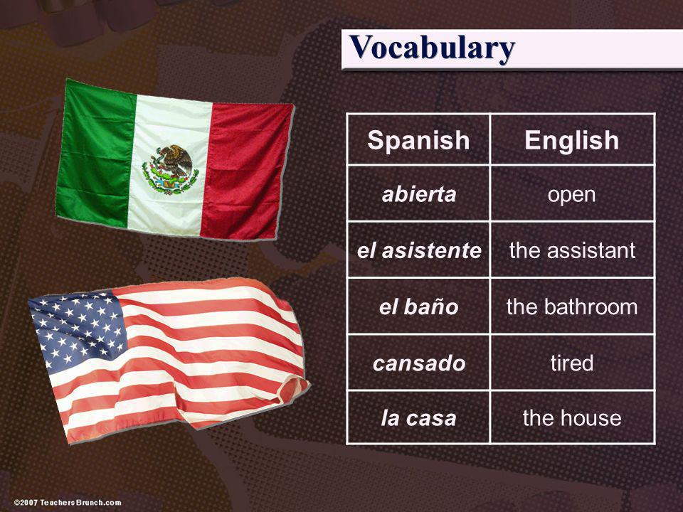 SpanishEnglish abiertaopen el asistentethe assistant el bañothe bathroom cansadotired la casathe house Vocabulary