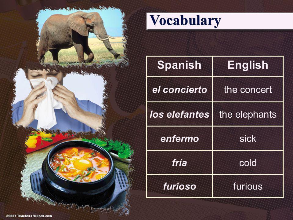 SpanishEnglish el conciertothe concert los elefantesthe elephants enfermosick fríacold furiosofurious
