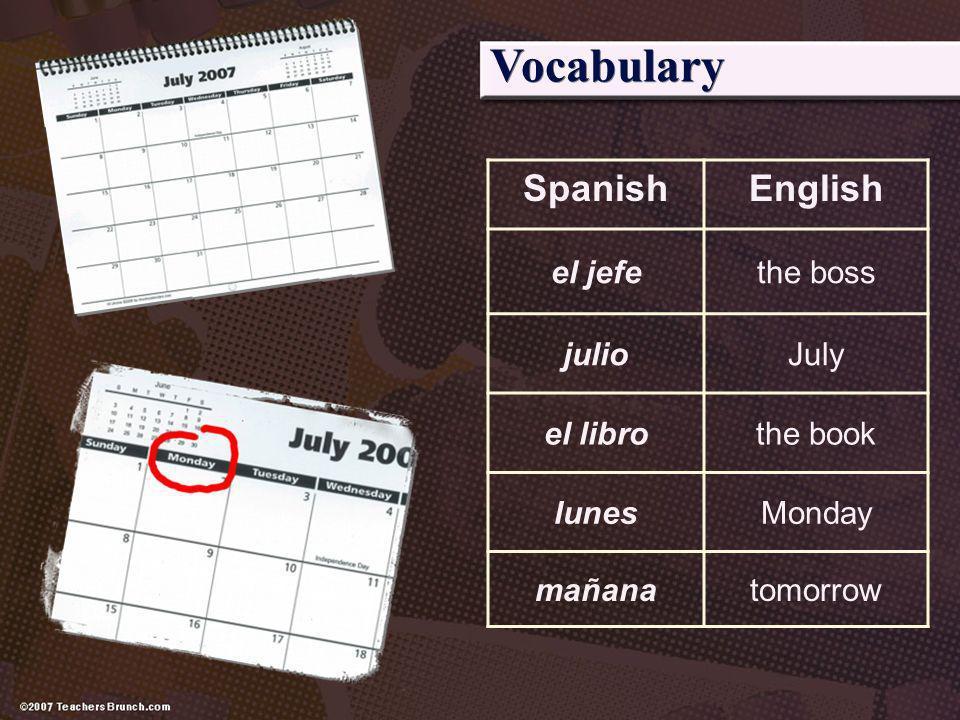 Vocabulary SpanishEnglish el jefethe boss julioJuly el librothe book lunesMonday mañanatomorrow