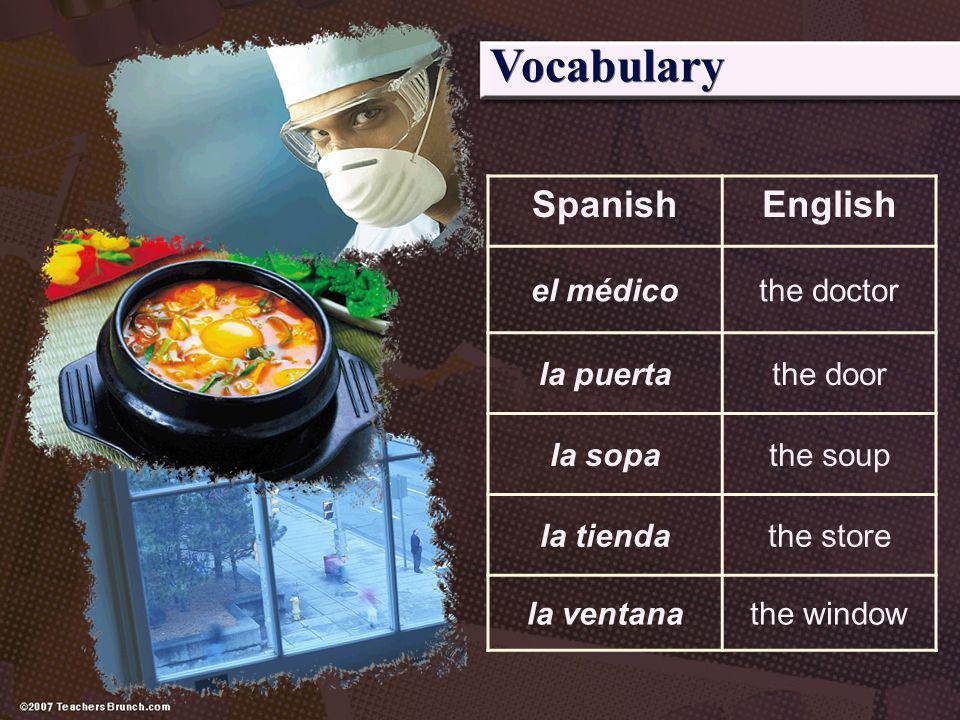 Vocabulary SpanishEnglish el médicothe doctor la puertathe door la sopathe soup la tiendathe store la ventanathe window