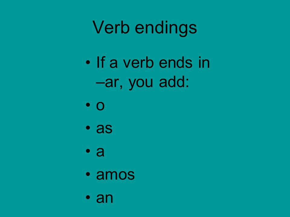 Verb endings If a verb ends in –ar, you add: o as a amos an