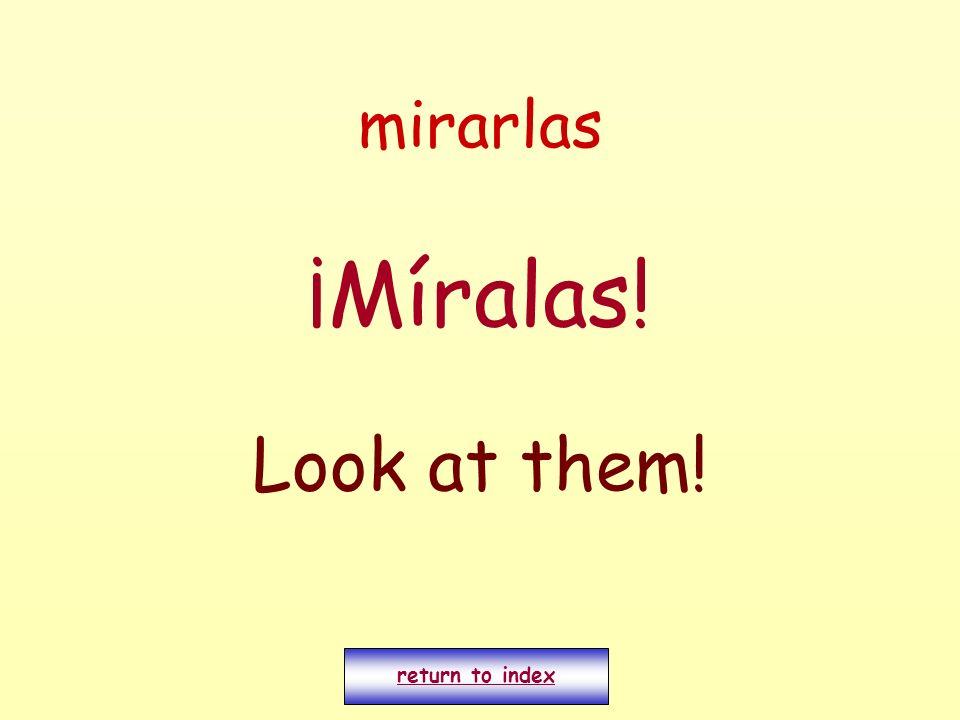 mirarlas ¡Míralas! Look at them! return to index