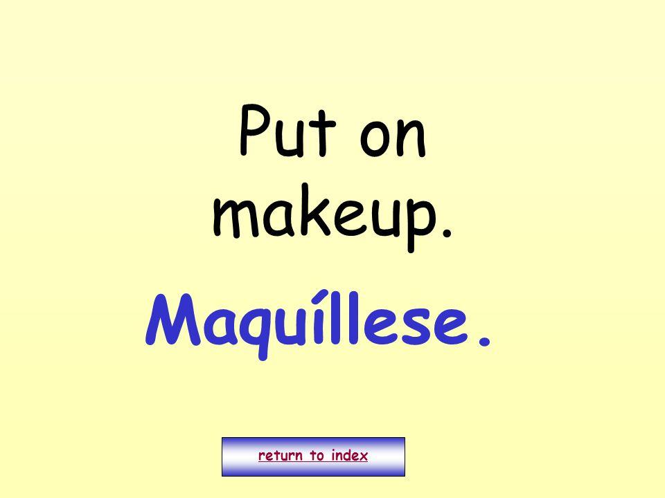 Put on makeup. return to index Maquíllese.
